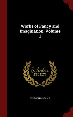 Works of Fancy and Imagination, Volume 1 - MacDonald, George