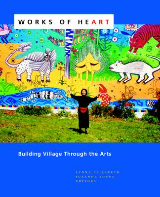Works of Heart: Building Village Through the Arts - Elizabeth, Lynne, and Young, Suzanne