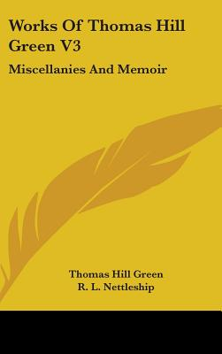 Works of Thomas Hill Green V3: Miscellanies and Memoir - Green, Thomas Hill, and Nettleship, R L (Editor)