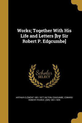 Works; Together with His Life and Letters [By Sir Robert P. Edgcumbe] - Hilton, Arthur Clement 1851-1877, and Edgcumbe, Edward Robert Pearce (Sir) 18 (Creator)