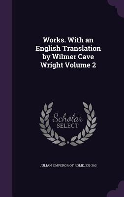 Works. with an English Translation by Wilmer Cave Wright Volume 2 - Julian, Emperor of Rome 331-363 (Creator)