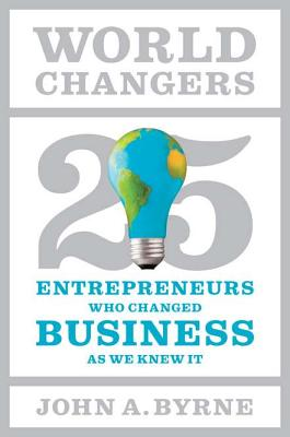 World Changers: 25 Entrepreneurs Who Changed Business as We Knew It - Byrne, John A