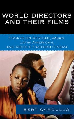 World Directors and Their Films: Essays on African, Asian, Latin American, and Middle Eastern Cinema - Cardullo, Bert, Professor