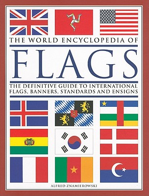 World Encyclopedia of Flags: The Definitive Guide to International Flags, Banners, Standards and Ensigns - Znamierowski, Alfred