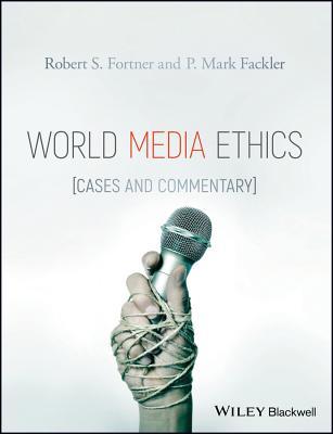 World Media Ethics: Cases and Commentary - Fortner, Robert S., and Fackler, P. Mark