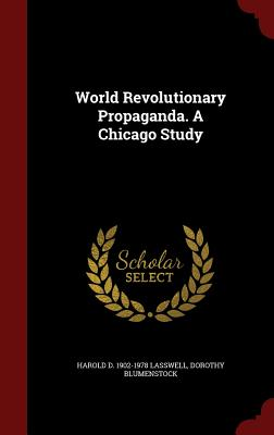 World Revolutionary Propaganda. a Chicago Study - Lasswell, Harold D 1902-1978, and Blumenstock, Dorothy