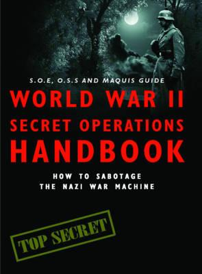 World War II Secret Operations Handbook: How to Sabotage the Nazi War Machine - Hart, Stephen A., and Mann, Chris