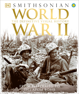 World War II: The Definitive Visual History from Blitzkrieg to the Atom Bomb - DK, and Smithsonian Institution (Contributions by)