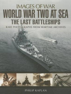 World War Two at Sea: The Last Battleships - Kaplan, Philip