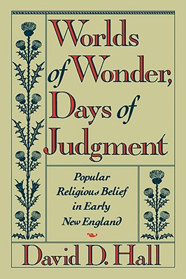 Worlds of Wonder, Days of Judgment: Popular Religious Belief in Early New England - Hall, David D, Professor