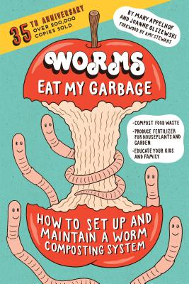 Worms Eat My Garbage, 35th Anniversary Edition: How to Set Up and Maintain a Worm Composting System: Compost Food Waste, Produce Fertilizer for Houseplants and Garden, and Educate Your Kids and Family - Appelhof, Mary, and Olszewski, Joanne, and Stewart, Amy (Foreword by)