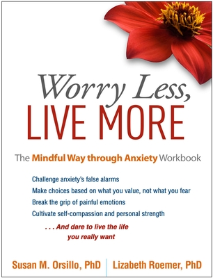 Worry Less, Live More: The Mindful Way Through Anxiety Workbook - Orsillo, Susan M, PhD, and Roemer, Lizabeth, PhD