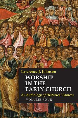 Worship in the Early Church, Volume Four: An Anthology of Historical Sources - Johnson, Lawrence J