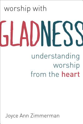 Worship with Gladness: Understanding Worship from the Heart - Zimmerman, Joyce Ann, C.Pp.S., Ph.D., S.T.D.
