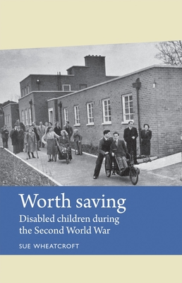 Worth Saving: Disabled Children During the Second World War - Wheatcroft, Sue