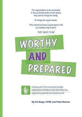 Worthy and Prepared: A Simple Guide to the Two Essential Principles Organizations Must Follow to Raise More Money and Support the Causes That Are Important to Us All. - Sluga, Ed, and Barrow, Peter