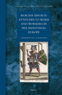 Worthy Efforts: Attitudes to Work and Workers in Pre-Industrial Europe - Lis, Catharina, and Soly, Hugo