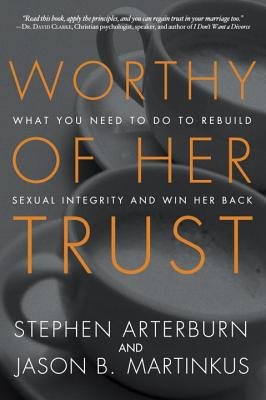 Worthy of Her Trust: What you Need to Do to Rebuild Sexual Integrity and Win Her Back - Arterburn, Stephen, and Martinkus, Jason B.