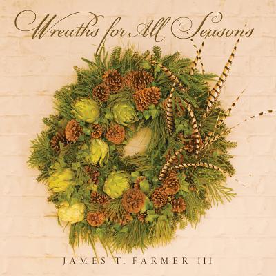 Wreaths for All Seasons - Farmer, James T, III