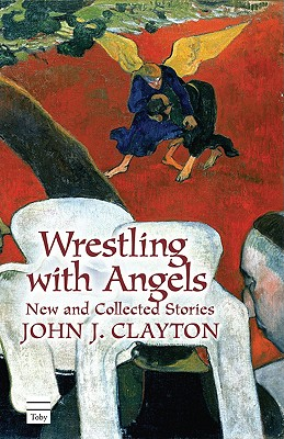 Wrestling with Angels: New and Collected Stories - Clayton, John J