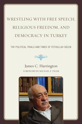 Wrestling with Free Speech, Religious Freedom, and Democracy in Turkey: The Political Trials and Times of Fethullah Gulen - Harrington, James C