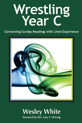 Wrestling Year C: Connecting Sunday Readings with Lived Experience - DeLong, Amy E (Foreword by), and White, Wesley