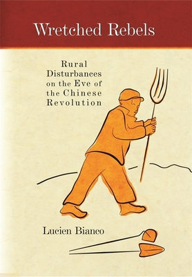 Wretched Rebels: Rural Disturbances on the Eve of the Chinese Revolution - Bianco, Lucien, and Liddell, Philip (Translated by)