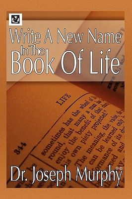 Write a New Name in the Book of Life - Murphy, Joseph, Dr., PH.D., D.D.
