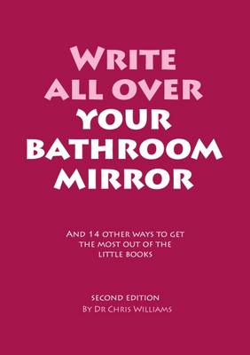 Write All Over Your Bathroom Mirror: And 14 Other Ways to Get the Most out of the Little Books - Williams, Christopher J.