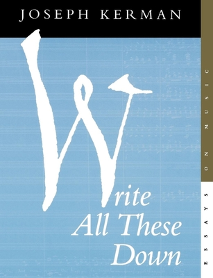 Write All These Down: Essays on Music - Kerman, Joseph