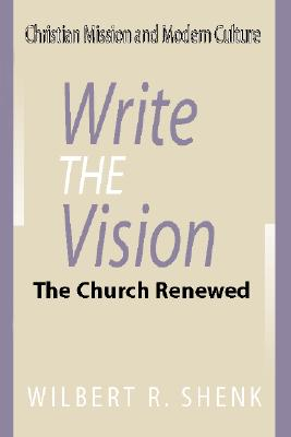 Write the Vision: The Church Renewed - Shenk, Wilbert R