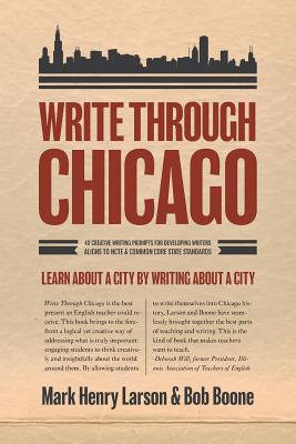 Write Through Chicago: Learn about a City by Writing about a City - Larson, Mark Henry, and Boone, Bob