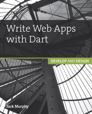 Write Web Apps with Dart: Develop and Design - Murphy, Jack
