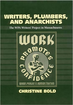 Writers, Plumbers, and Anarchists: The WPA Writers' Project in Massachusetts - Bold, Christine, Dr.