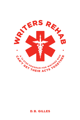 Writers Rehab: A 12-Step Program for Writers Who Can't Get Their Acts Together - Gilles, Db