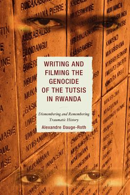 Writing and Filming the Genocide of the Tutsis in Rwanda: Dismembering and Remembering Traumatic History - Dauge-Roth, Alexandre
