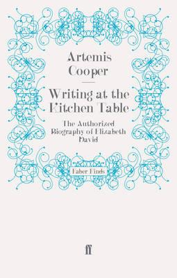 Writing at the Kitchen Table: The Authorized Biography of Elizabeth David - Cooper, Artemis