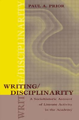 Writing/Disciplinarity: A Sociohistoric Account of Literate Activity in the Academy - Prior, Paul A, Professor