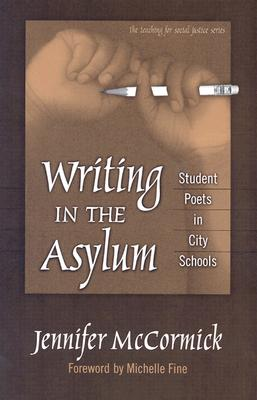 Writing in the Asylum: Student Poets in City Schools - McCormick, Jennifer, and Fine, Michelle (Foreword by)