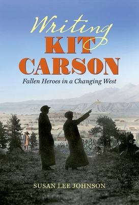 Writing Kit Carson: Fallen Heroes in a Changing West - Johnson, Susan Lee