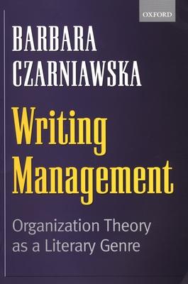 Writing Management: Organization Theory as a Literary Genre - Czarniawska, Barbara