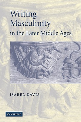 Writing Masculinity in the Later Middle Ages - Davis, Isabel