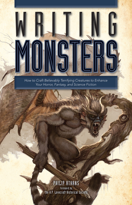 Writing Monsters: How to Craft Believably Terrifying Creatures to Enhance Your Horror, Fantasy, and Science Fiction - Athans, Philip, and The H P Lovecraft Historical Society (Foreword by)