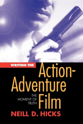 Writing the Action Adventure Film: The Moment of Truth - Hicks, Neill D, and Hicks, Neil D
