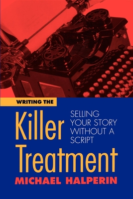 Writing the Killer Treatment: Selling Your Story Without a Script - Halperin, Michael