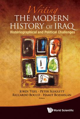 Writing the Modern History of Iraq: Historiographical and Political Challenges - Bocco, Riccardo (Editor), and Bozarslan, Hamit (Editor), and Sluglett, Peter, Professor (Editor)