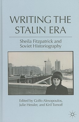 Writing the Stalin Era: Sheila Fitzpatrick and Soviet Historiography - Alexopoulos, Golfo (Editor), and Hessler, Julie (Editor), and Tomoff, Kiril (Editor)