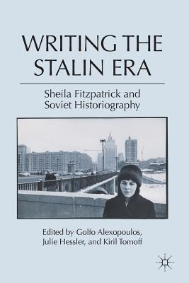 Writing the Stalin Era: Sheila Fitzpatrick and Soviet Historiography - Alexopoulos, G (Editor), and Hessler, J (Editor), and Tomoff, K (Editor)