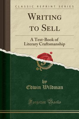 Writing to Sell: A Text-Book of Literary Craftsmanship (Classic Reprint) - Wildman, Edwin