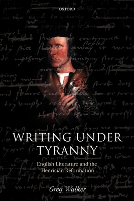 Writing Under Tyranny: English Literature and the Henrician Reformation - Walker, Greg